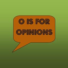 o is for opinions